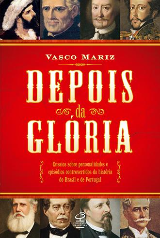 Depois da Glória: Ensaios sobre personalidades e episódios controversos da história do Brasil e de Portugal  by  Vasco Mariz