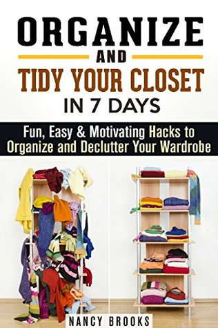 Organize and Tidy Your Closet in 7 Days: Fun, Easy & Motivating Hacks to Organize and Declutter Your Wardrobe Nancy Brooks