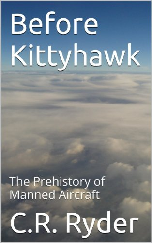 Before Kitty Hawk: The Prehistory of Manned Aircraft  by  C.R. Ryder