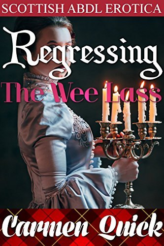 Regressing The Wee Lass: Taboo Scottish Historical ABDL Age Play Erotic Romance Carmen Quick