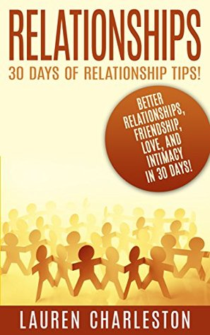 Relationships: 30 Days Of Relationship Tips: Better Relationships, Friendship, Love, And Intimacy - In 30 Days! Lauren Charleston