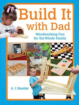 Build It with Dad: Woodworking Fun for the Whole Family  by  A.J. Hamler