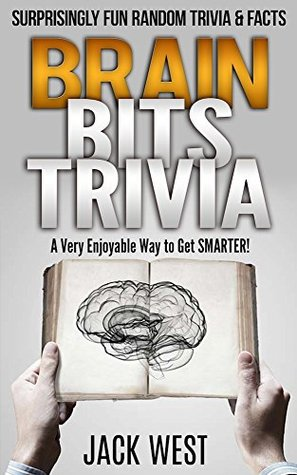 BRAIN BITS TRIVIA: SURPRISINGLY FUN RANDOM FACTS & TRIVIA: A Very Enjoyable Way to Get Smarter!  by  Jack West