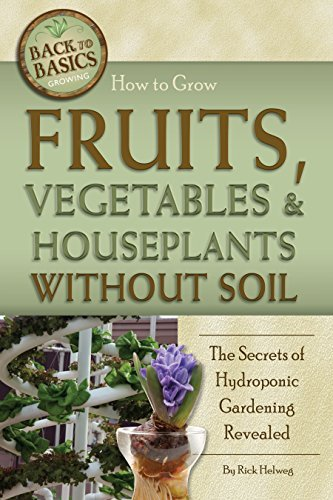 How to Grow Fruits, Vegetables & Houseplants Without Soil: The Secrets of Hydroponic Gardening Revealed Rick Helweg