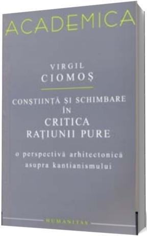 """Conștiință și schimbare în """"Critica rațiunii pure"""": o perspectivă arhitectonică asupra kantianismului  by  Virgil Ciomos"""