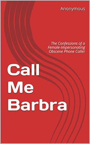 Call Me Barbra: The Confessions of a Female-Impersonating Obscene Phone Caller  by  Anonymous