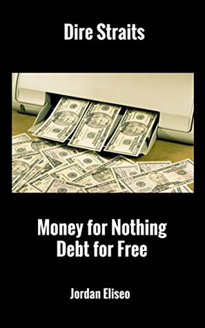 Dire Straits: Money For Nothing-Debt For Free: Protecting Wealth in Uncertain Times  by  Jordan Eliseo