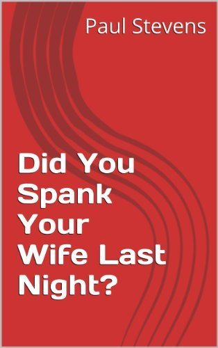 did you spank your wife last night?  by  Paul Stevens