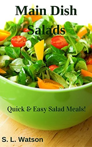 Main Dish Salads: Quick & Easy Salad Meals!  by  S. L. Watson