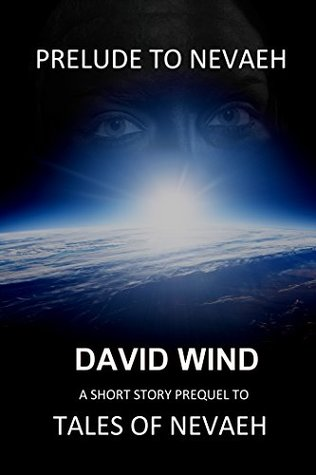 Prelude To Nevaeh (Tales Of Nevaeh - an Epic Sci-Fi Fantasy series -)  by  David Wind