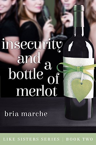 Insecurity and a Bottle of Merlot: (Like Sisters Series Book 2) Chick Lit: A Romantic Comedy Bria Marche