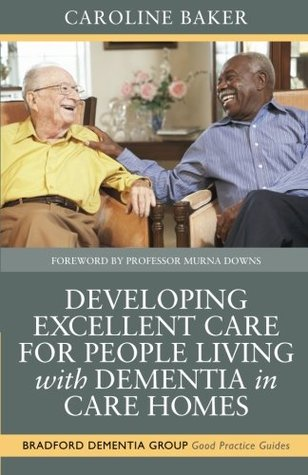 Developing Excellent Care for People Living with Dementia in Care Homes  by  Caroline Baker
