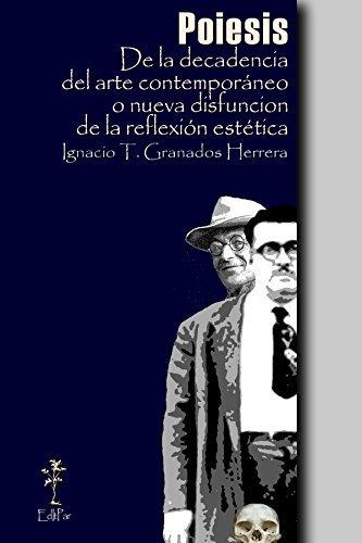 Poiesis: De la decadencia del arte contemporáneo o nueva disfunción de la reflexión estética (Filosofía nº 1)  by  Ignacio Granados