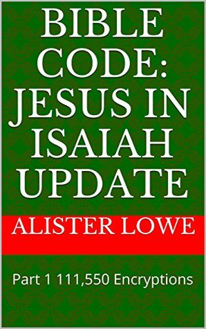 Bible Code: Jesus in Isaiah Update: Part 1 111,550 Encryptions  by  Alister Lowe