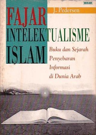 Fajar Intelektualisme Islam: Buku dan Sejarah Penyebaran Informasi di Dunia Arab  by  Johannes Pedersen