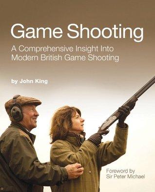 Game Shooting: A Comprehensive Insight Into Modern British Game Shooting John King