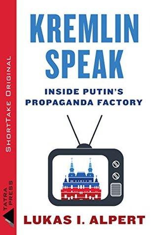 Kremlin Speak: Inside Putins Propaganda Factory Lukas I Alpert