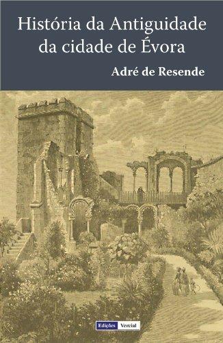 História da Antiguidade da Cidade de Évora: Terceira Edição fielmente copiada da segunda, que se fez em Évora em 1576, a qual foi ainda emendada pelo mesmo autor.  by  André de Resende