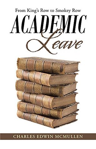 Academic Leave: From Kings Row to Smokey Row  by  Charles Edwin McMullen