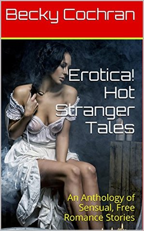Erotica! Hot Stranger Tales: An Anthology of Sensual, Free Romance Stories  by  Becky Cochran