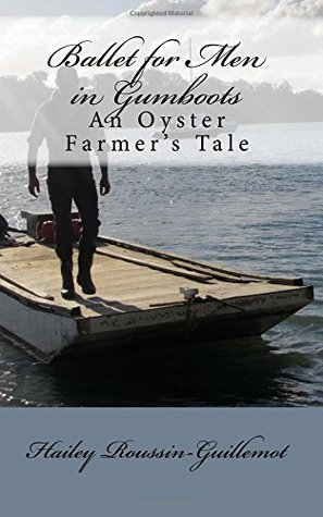 Ballet for Men in Gumboots - an oyster farmers tale  by  Hailey Roussin-Guillemot