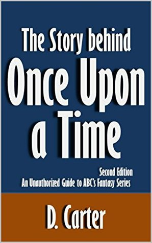 The Story behind Once Upon a Time: An Unauthorized Guide to ABCs Fantasy Series [Article, Second Edition] D. Carter