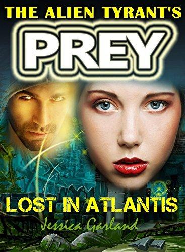 ROMANCE: The Alien Tyrants Prey - Lost in Atlantis: Science Fiction Romance - A Sci-fi Alien Invasion Romance Thriller HEA Story Book (Bonita and Zaaks Sci Fi Romance Adventure 3)  by  Jessica Garland