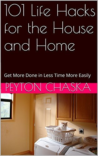101 Life Hacks for the House and Home: Get More Done in Less Time More Easily (101 life hacks cleaning,101 life hacks diy,life hacks home,life hacks kitchen,life hacks laundry,life hacks microwave)  by  Peyton Chaska