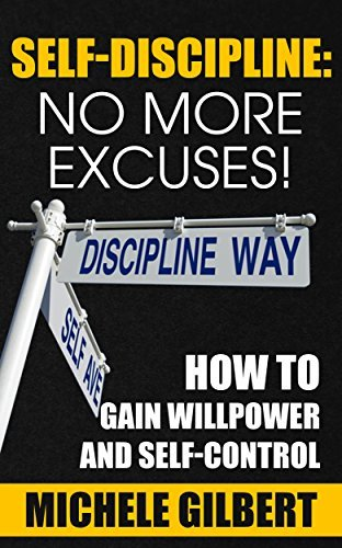 Self Discipline: No More Excuses!: How To Gain Willpower And Self-Control (Goals,Discipline,Your Ideal Life, Personal Development Series 3) Michele Gilbert