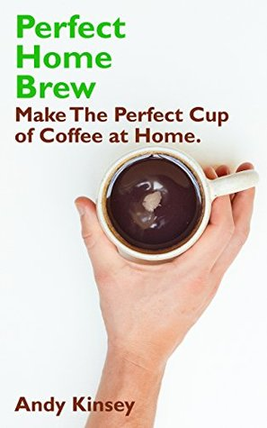 Perfect Home Brew: Make The Perfect Cup of Coffee at Home.  by  Andy Kinsey