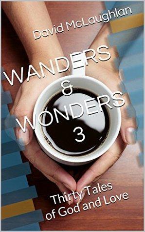 WANDERS & WONDERS 3: Thirty Tales of God and Love  by  David McLaughlan