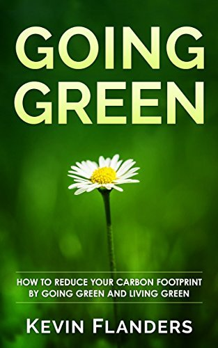 Going Green: How To Reduce Your Carbon Footprint By Going Green And Living Green Kevin  Flanders