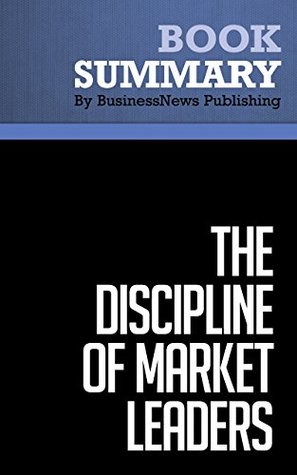 Summary : The Discipline Of Market Leaders - Michael Treacy and Fred Wiersema: Choose Your Customers, Narrow Your Focus, Dominate Your Market  by  BusinessNews Publishing