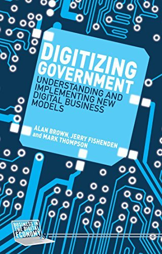 Digitizing Government: Understanding and Implementing New Digital Business Models (Business in the Digital Economy) Alan Brown