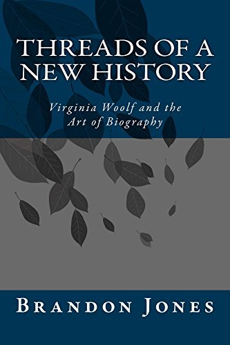 Threads of a New History: Virginia Woolf and the Art of Biography Brandon Jones