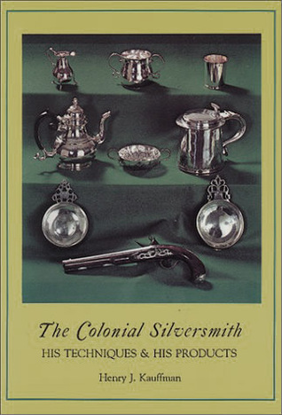 The Colonial Silversmith: His Techniques & His Products Henry J. Kauffman