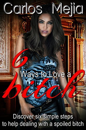 6 Ways To Love A Bitch: Discover 6 Simple Steps To Help Dealing With A Spoiled Bitch!! Carlos Mejia