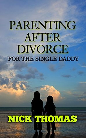 PARENTING AFTER DIVORCE FOR THE SINGLE DADDY: The Best Guide To Helping Single Dads Deal With Parenting Challenges After A Divorce [Single Daddy Dating Series]  by  Nick    Thomas