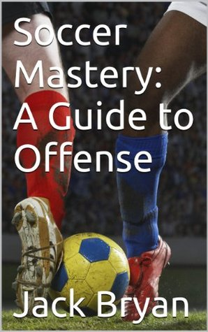 Soccer Mastery: A Guide to Offense  by  Jack Bryan