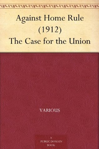 Against Home Rule (1912) The Case for the Union  by  Various