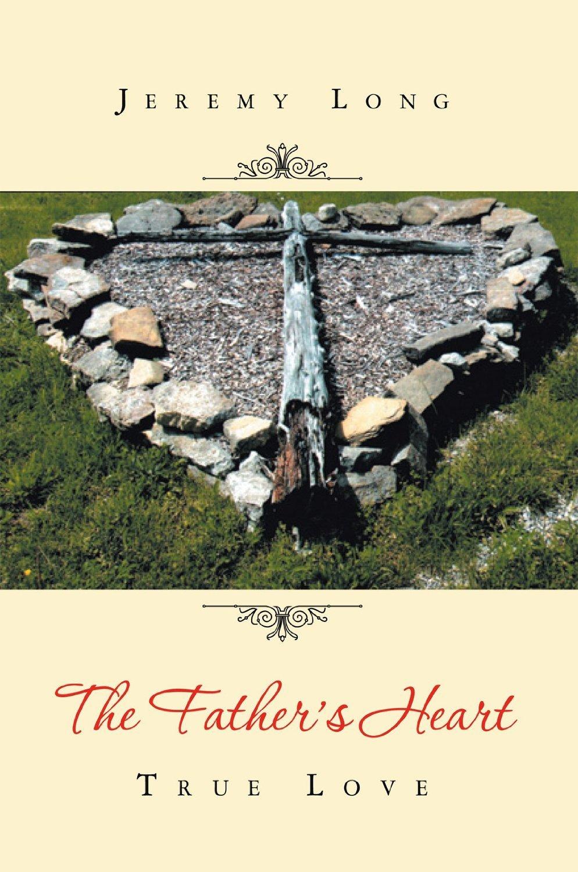 The Fathers Heart : True Love Jeremy Long