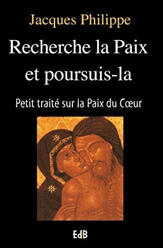 Recherche la paix et poursuis-la: Petit traité sur la paix du coeur Jacques Philippe