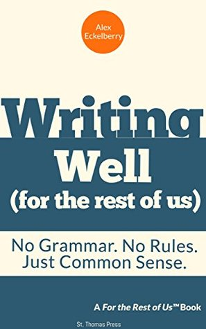 Writing well (for the rest of us): No Grammar. No Rules. Just Common Sense.  by  Alex Eckelberry