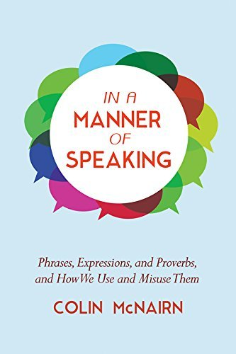In a Manner of Speaking: Phrases, Expressions, and Proverbs and How We Use and Misuse Them Colin McNairn