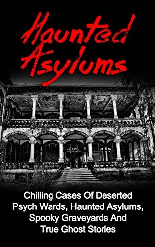 Haunted Asylums: Chilling Cases Of Deserted Psych Wards, Haunted Asylums, Spooky Graveyards And True Ghost Stories  by  Seth Balfour