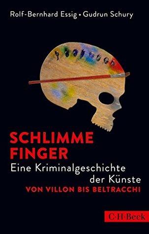 Schlimme Finger: Eine Kriminalgeschichte der Künste von Villon bis Beltracchi  by  Rolf-Bernhard Essig