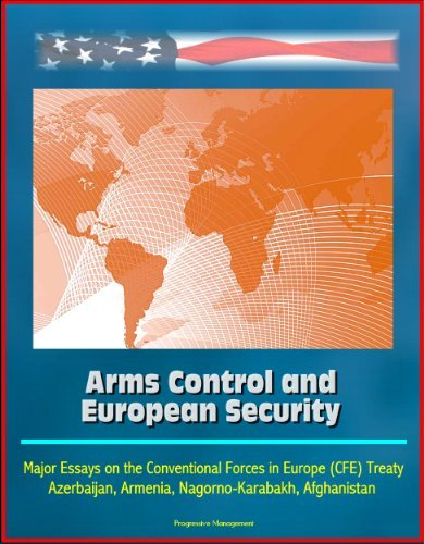 Arms Control and European Security: Major Essays on the Conventional Forces in Europe (CFE) Treaty, Azerbaijan, Armenia, Nagorno-Karabakh, Afghanistan  by  U.S. Government