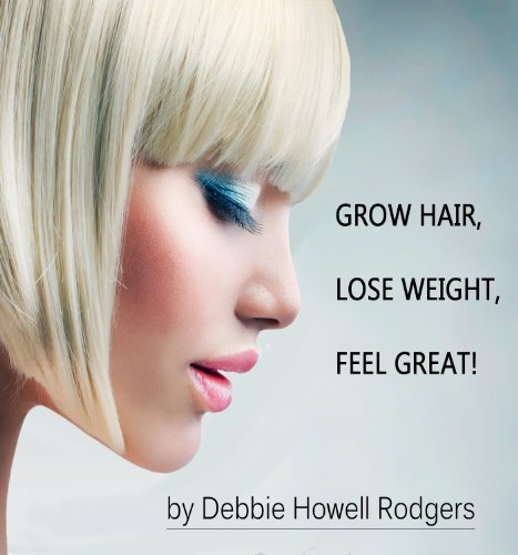 Grow Hair, Lose Weight, Feel Great! Debbie Howell Rodgers