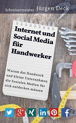Internet und Social Media für Handwerker: Warum das Handwerk und kleine Unternehmen die Sozialen Medien für sich entdecken müssen Jürgen Deck