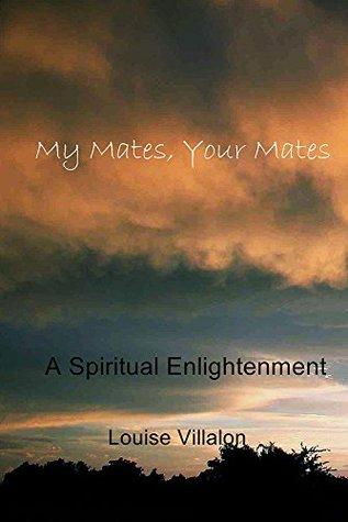 My Mates, Your Mates: A Spiritual Enlightenment Louise Villalon